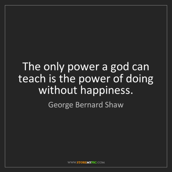 George Bernard Shaw: The only power a god can teach is the power of doing...