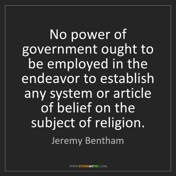 Jeremy Bentham: No power of government ought to be employed in the endeavor...