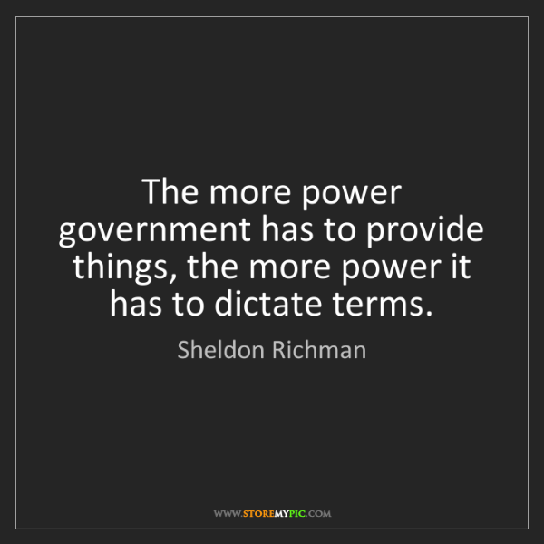Sheldon Richman: The more power government has to provide things, the...