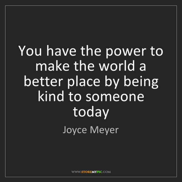 Joyce Meyer: You have the power to make the world a better place by...