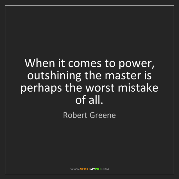 Robert Greene: When it comes to power, outshining the master is perhaps...