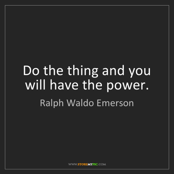 Ralph Waldo Emerson: Do the thing and you will have the power.