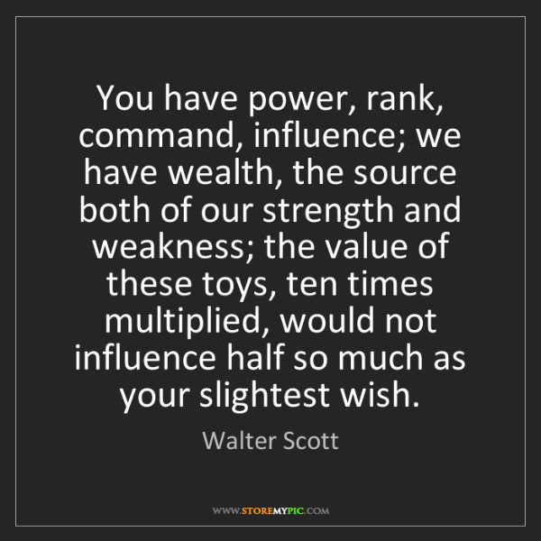 Walter Scott: You have power, rank, command, influence; we have wealth,...