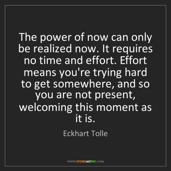 Eckhart Tolle: The power of now can only be realized now. It requires...