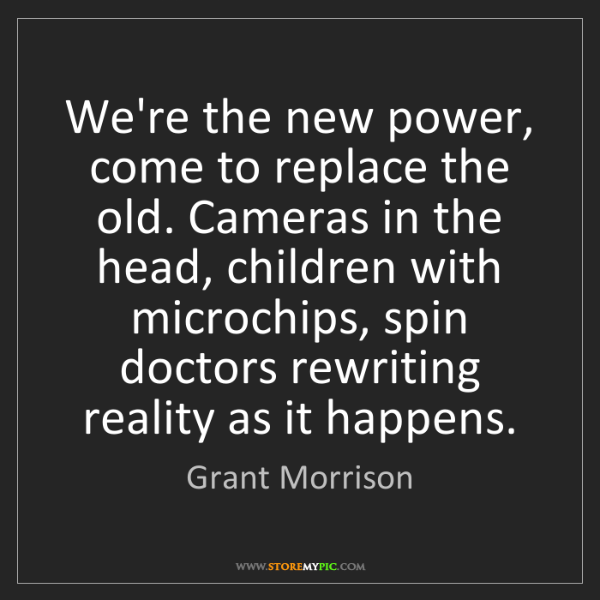 Grant Morrison: We're the new power, come to replace the old. Cameras...