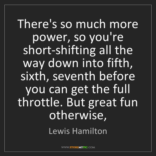 Lewis Hamilton: There's so much more power, so you're short-shifting...