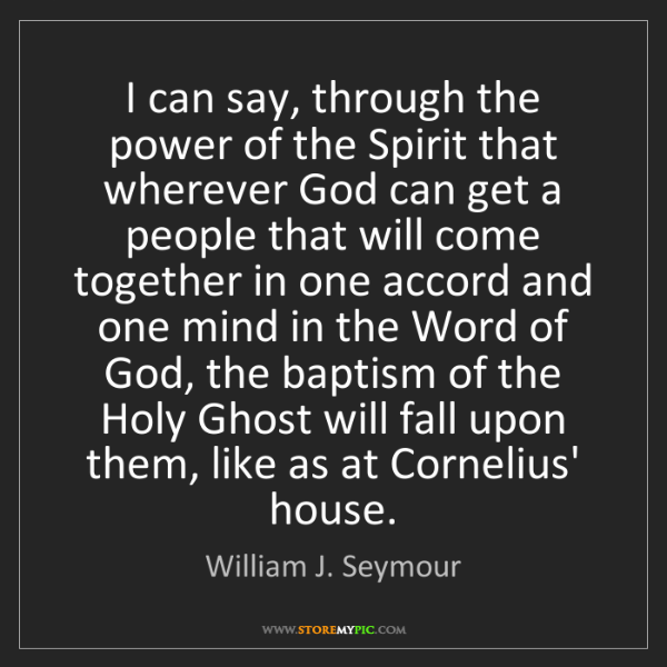 William J. Seymour: I can say, through the power of the Spirit that wherever...