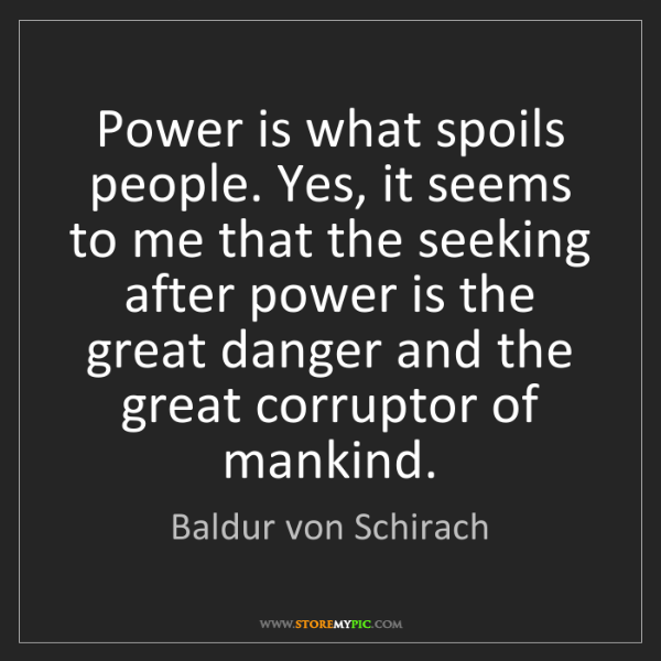 Baldur von Schirach: Power is what spoils people. Yes, it seems to me that...