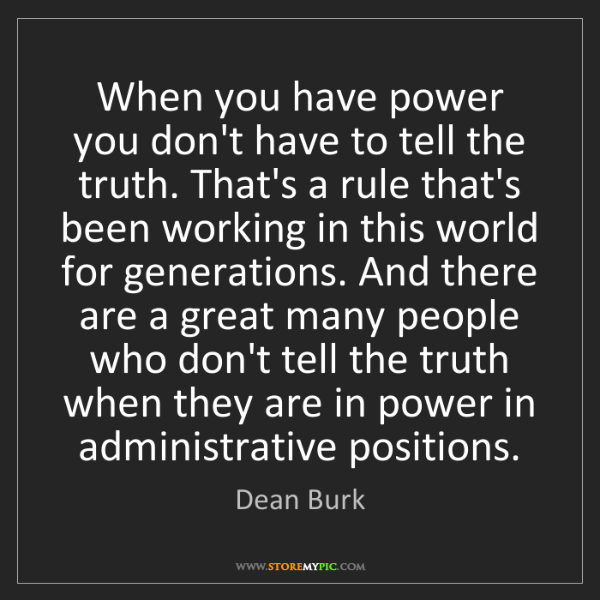 Dean Burk: When you have power you don't have to tell the truth....