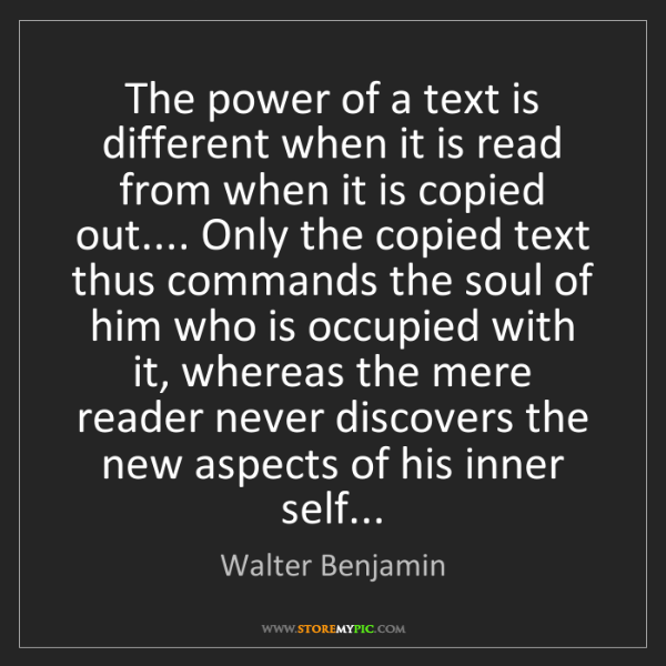 Walter Benjamin: The power of a text is different when it is read from...