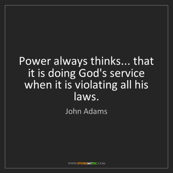 John Adams: Power always thinks... that it is doing God's service...