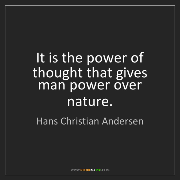 Hans Christian Andersen: It is the power of thought that gives man power over...