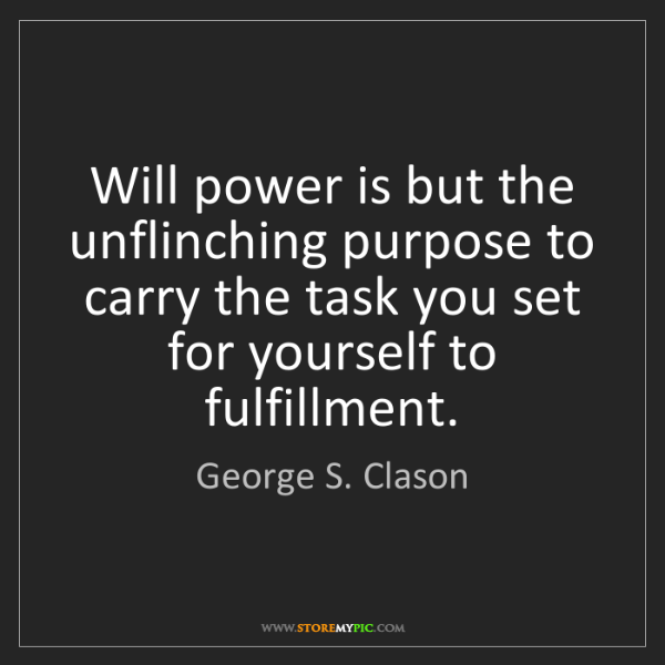 George S. Clason: Will power is but the unflinching purpose to carry the...