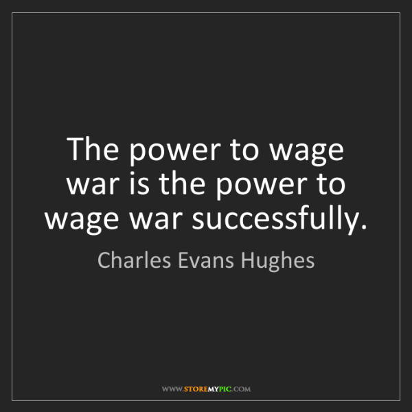 Charles Evans Hughes: The power to wage war is the power to wage war successfully.