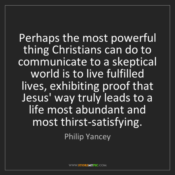 Philip Yancey: Perhaps the most powerful thing Christians can do to...