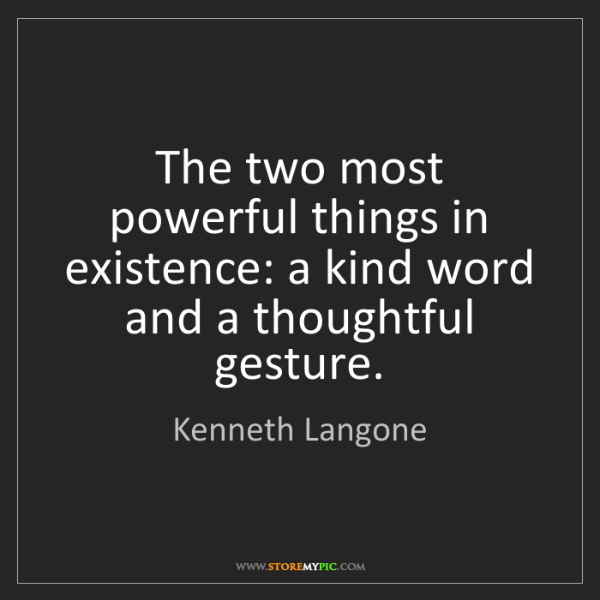 Kenneth Langone: The two most powerful things in existence: a kind word...
