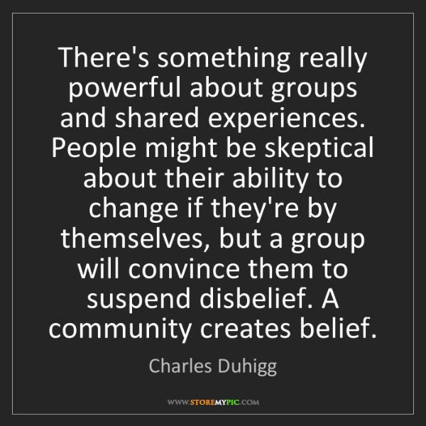 Charles Duhigg: There's something really powerful about groups and shared...