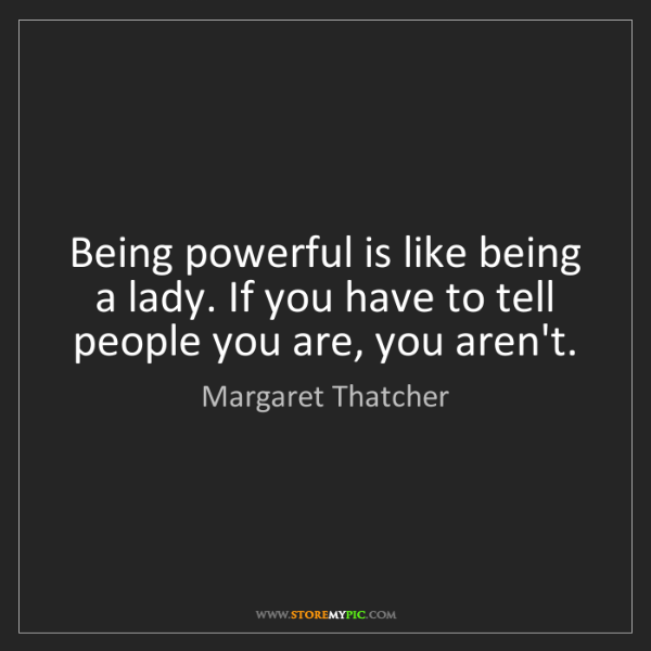 Margaret Thatcher: Being powerful is like being a lady. If you have to tell...