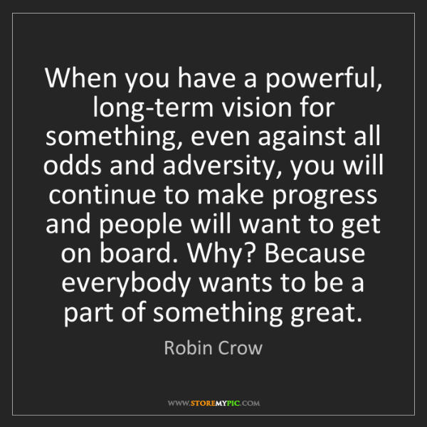 Robin Crow: When you have a powerful, long-term vision for something,...