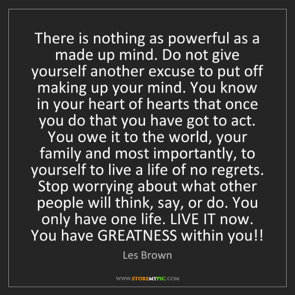 Les Brown: There is nothing as powerful as a made up mind. Do not...