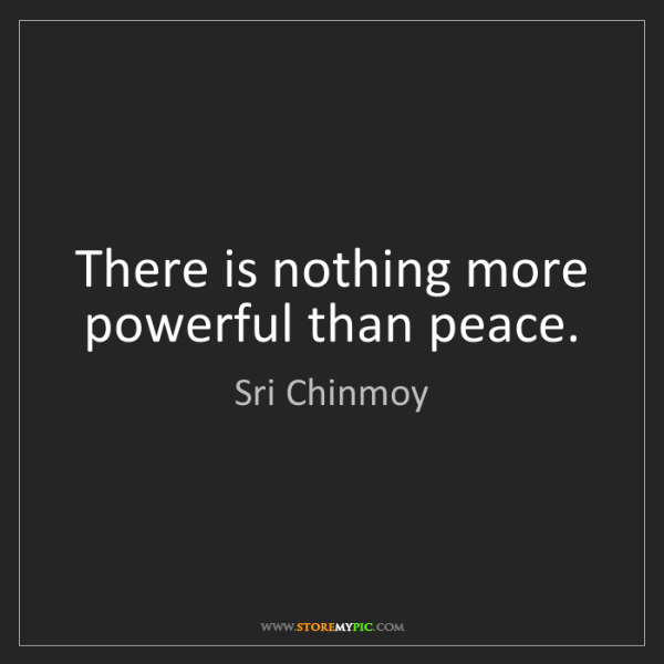 Sri Chinmoy: There is nothing more powerful than peace.