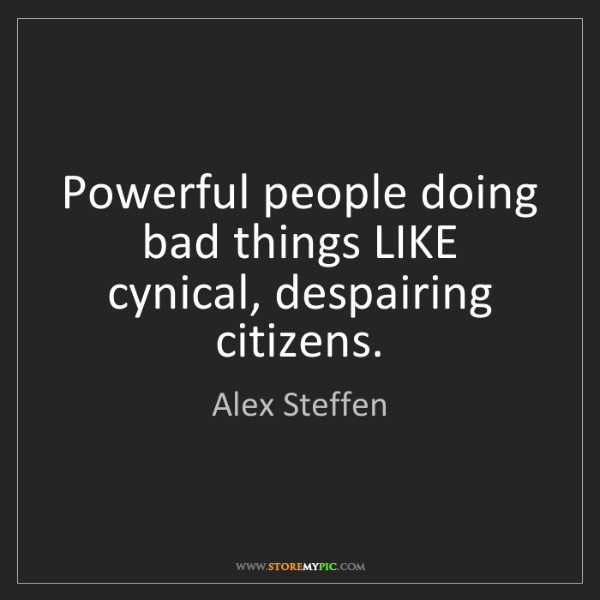 Alex Steffen: Powerful people doing bad things LIKE cynical, despairing...
