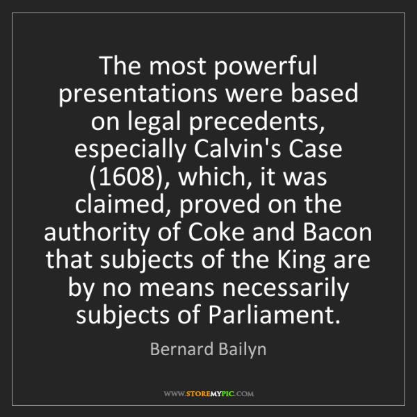 Bernard Bailyn: The most powerful presentations were based on legal precedents,...