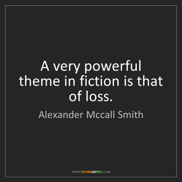 Alexander Mccall Smith: A very powerful theme in fiction is that of loss.
