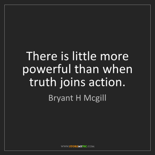 Bryant H Mcgill: There is little more powerful than when truth joins action.