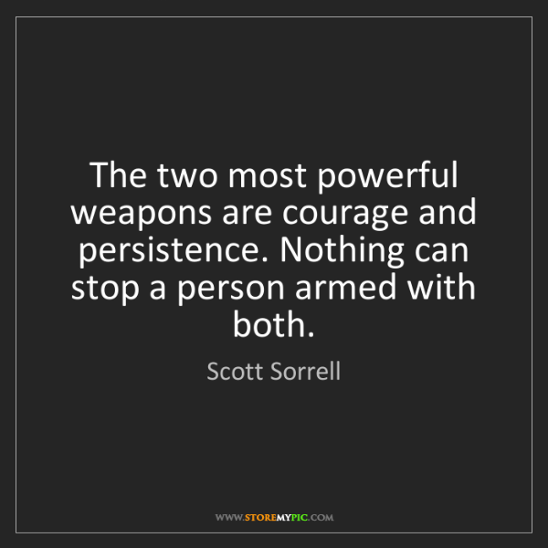 Scott Sorrell: The two most powerful weapons are courage and persistence....
