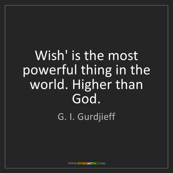 G. I. Gurdjieff: Wish' is the most powerful thing in the world. Higher...