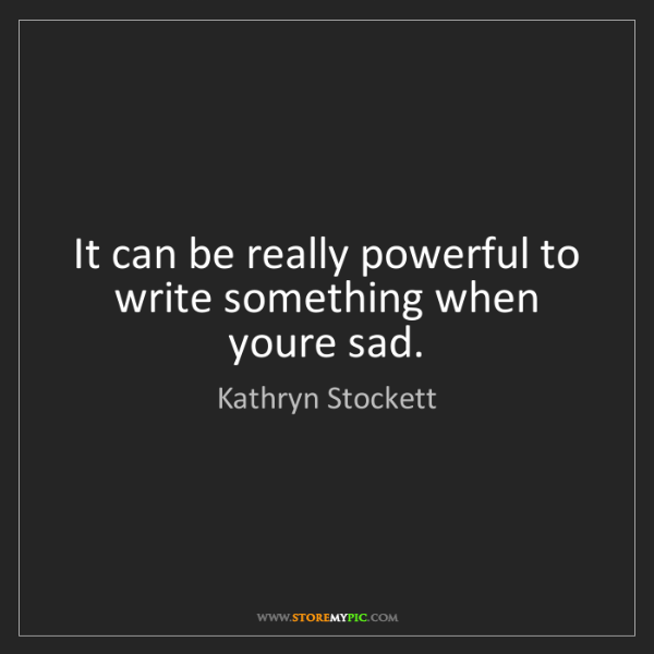 Kathryn Stockett: It can be really powerful to write something when youre...