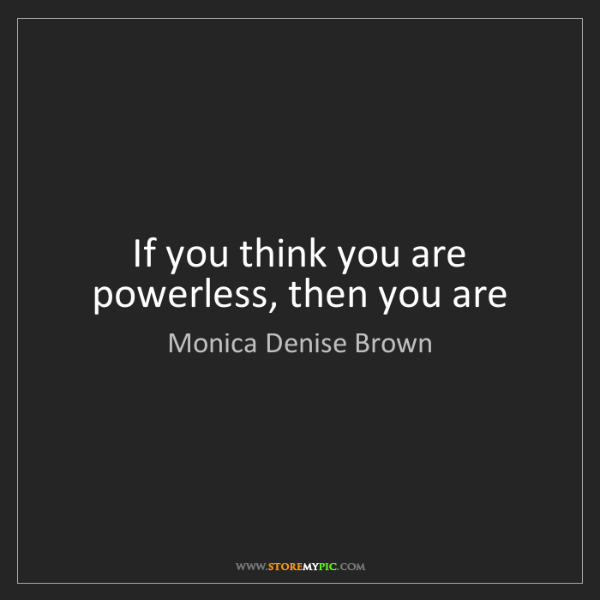 Monica Denise Brown: If you think you are powerless, then you are