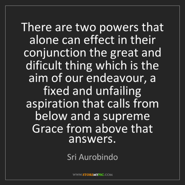 Sri Aurobindo: There are two powers that alone can effect in their conjunction...