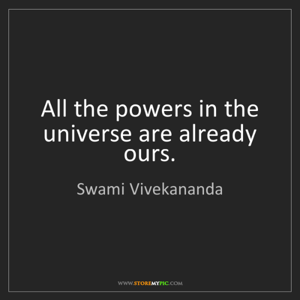 Swami Vivekananda: All the powers in the universe are already ours.