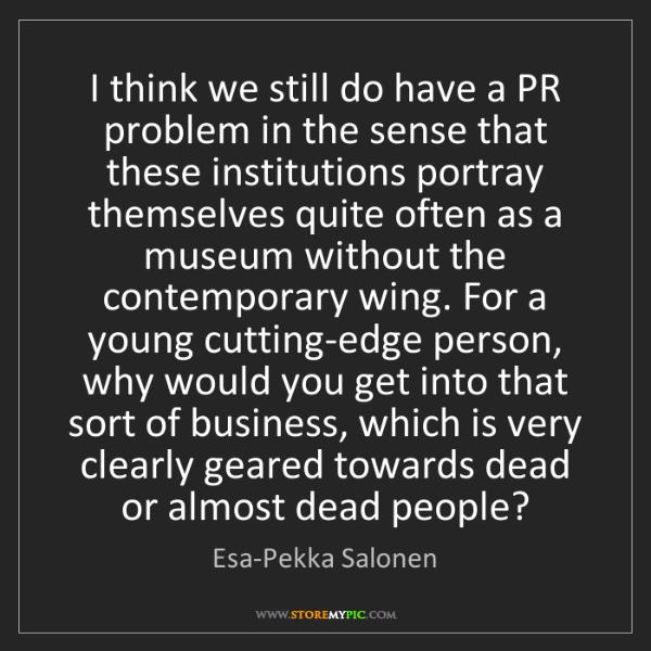Esa-Pekka Salonen: I think we still do have a PR problem in the sense that...