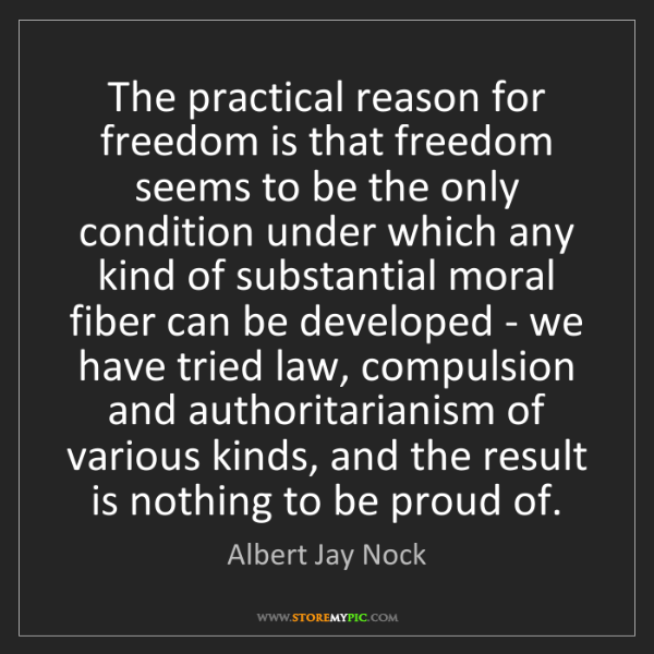 Albert Jay Nock: The practical reason for freedom is that freedom seems...