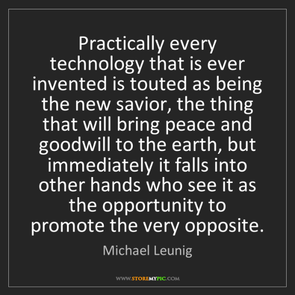 Michael Leunig: Practically every technology that is ever invented is...