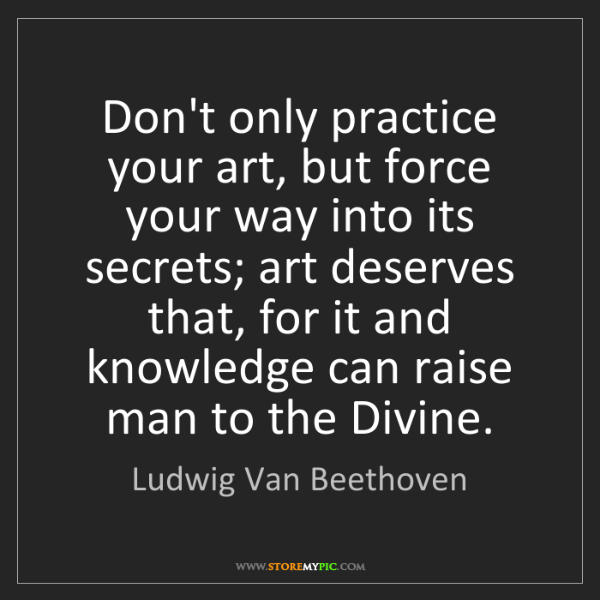 Ludwig Van Beethoven: Don't only practice your art, but force your way into...