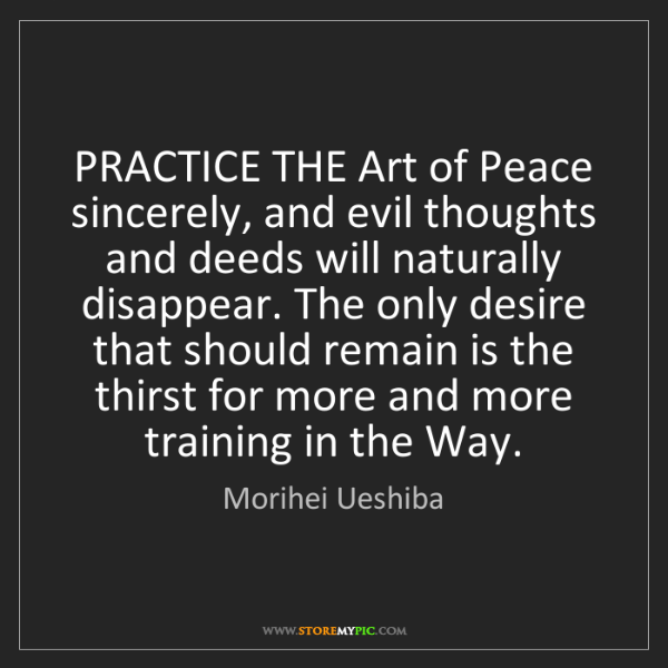 Morihei Ueshiba: PRACTICE THE Art of Peace sincerely, and evil thoughts...