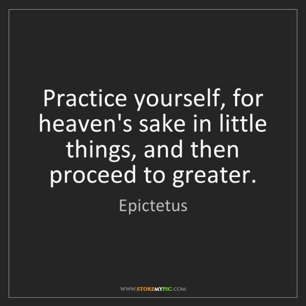 Epictetus: Practice yourself, for heaven's sake in little things,...