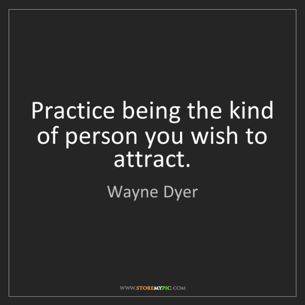 Wayne Dyer: Practice being the kind of person you wish to attract.
