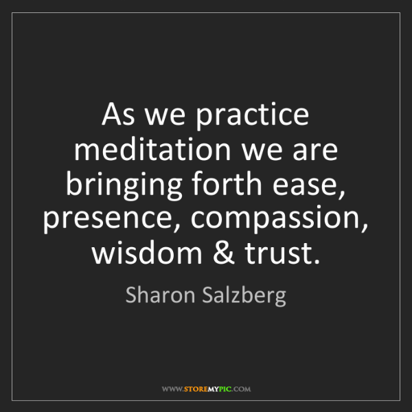 Sharon Salzberg: As we practice meditation we are bringing forth ease,...