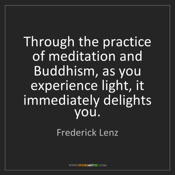 Frederick Lenz: Through the practice of meditation and Buddhism, as you...
