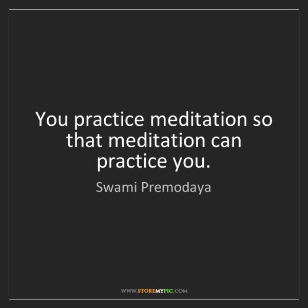 Swami Premodaya: You practice meditation so that meditation can practice...