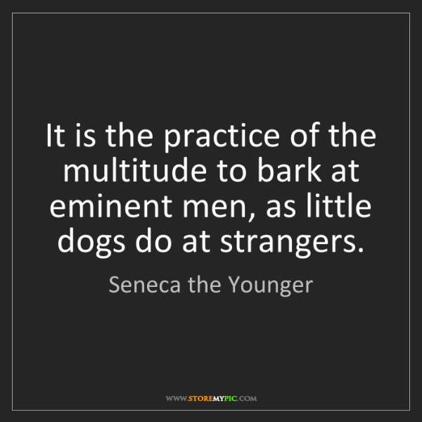 Seneca the Younger: It is the practice of the multitude to bark at eminent...