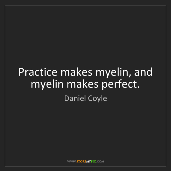 Daniel Coyle: Practice makes myelin, and myelin makes perfect.