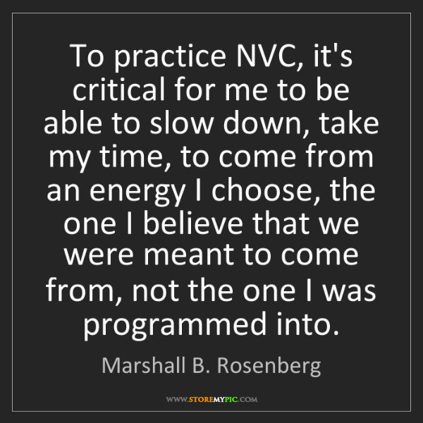 Marshall B. Rosenberg: To practice NVC, it's critical for me to be able to slow...
