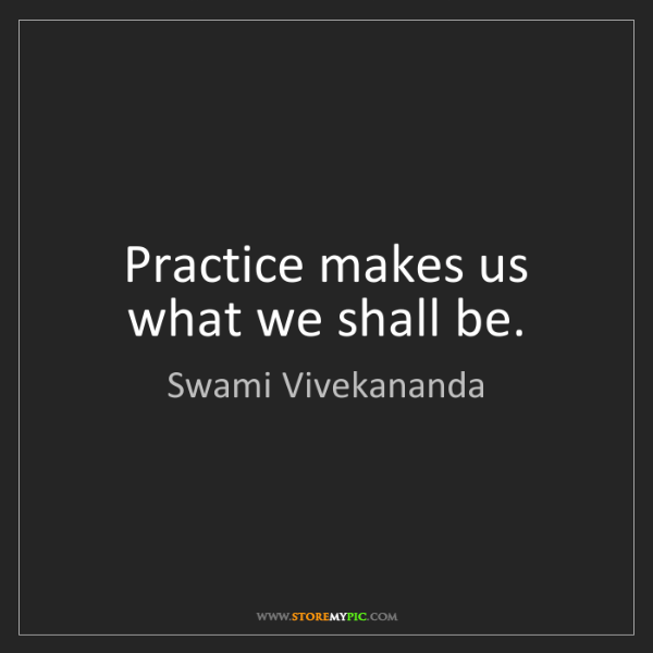 Swami Vivekananda: Practice makes us what we shall be.