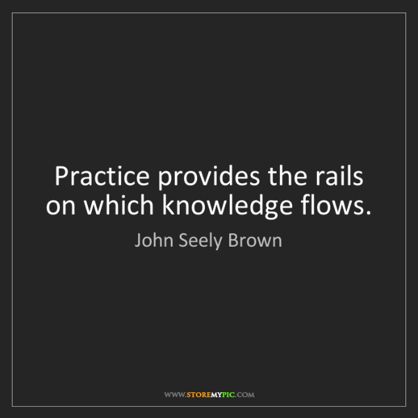 John Seely Brown: Practice provides the rails on which knowledge flows.